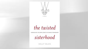 PHOTO Excerpt: Twisted Sisterhood By Kelly Valen In New Book, Author Kelly Valen Looks at Harmful Female Relationships and Offers Ideas for Improving Future Ones