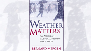 WEATHER MATTERS, AN AMERICAN CULTURE HISTORY SINCE 1900