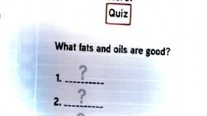 VIDEO: Quiz: Good Fats and Oils